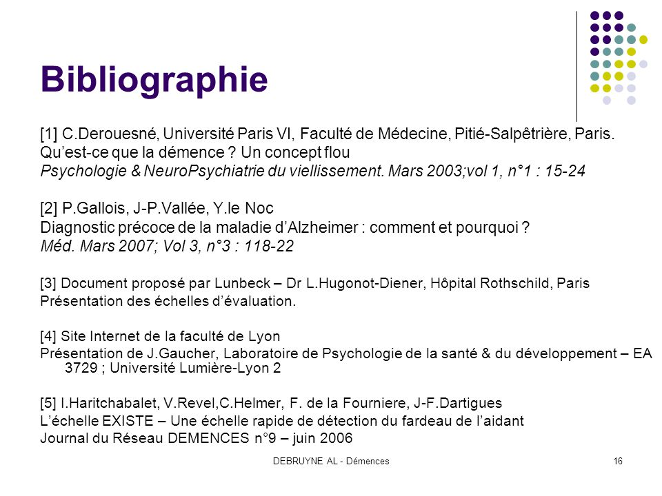 Bibliographie [1] C.Derouesné, Université Paris VI, Faculté de Médecine, Pitié-Salpêtrière, Paris. Qu'est-ce que la démence Un concept flou.
